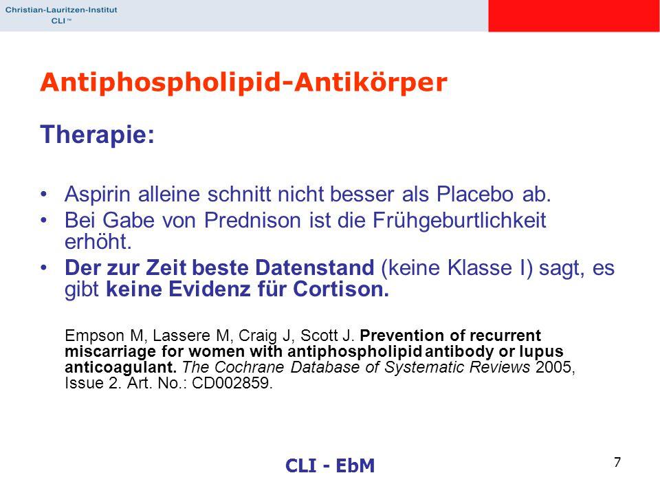 CLI - EbM 7 Antiphospholipid-Antikörper Therapie: Aspirin alleine schnitt nicht besser als Placebo ab. Bei Gabe von Prednison ist die Frühgeburtlichke