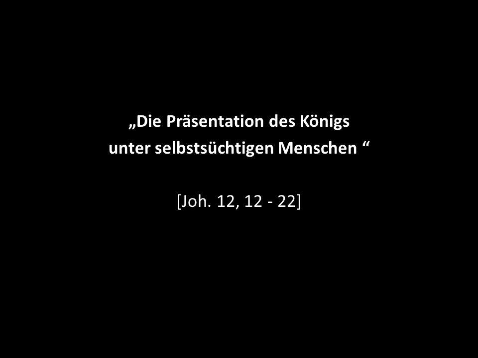 """""""Die Präsentation des Königs unter selbstsüchtigen Menschen [Joh. 12, 12 - 22]"""