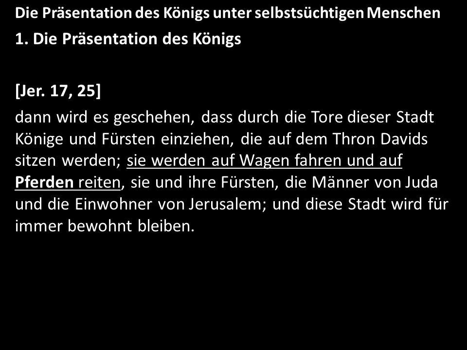 Die Präsentation des Königs unter selbstsüchtigen Menschen 1. Die Präsentation des Königs [Jer. 17, 25] dann wird es geschehen, dass durch die Tore di