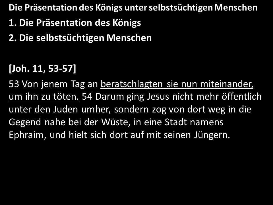 Die Präsentation des Königs unter selbstsüchtigen Menschen 1. Die Präsentation des Königs 2. Die selbstsüchtigen Menschen [Joh. 11, 53-57] 53 Von jene