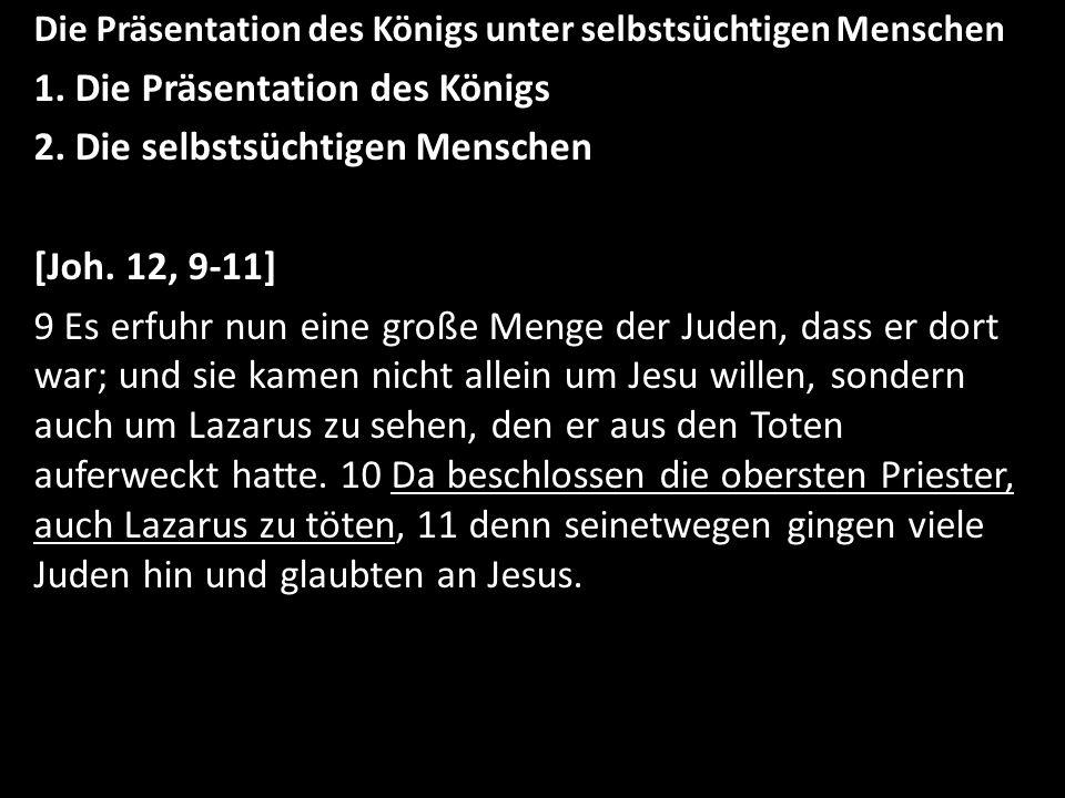 Die Präsentation des Königs unter selbstsüchtigen Menschen 1. Die Präsentation des Königs 2. Die selbstsüchtigen Menschen [Joh. 12, 9-11] 9 Es erfuhr