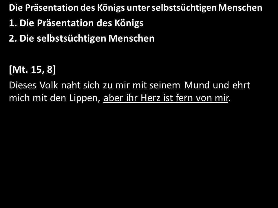 Die Präsentation des Königs unter selbstsüchtigen Menschen 1. Die Präsentation des Königs 2. Die selbstsüchtigen Menschen [Mt. 15, 8] Dieses Volk naht