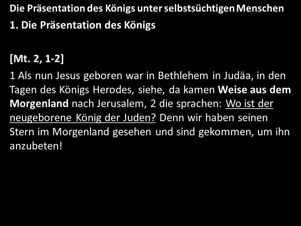 Die Präsentation des Königs unter selbstsüchtigen Menschen 1. Die Präsentation des Königs [Mt. 2, 1-2] 1 Als nun Jesus geboren war in Bethlehem in Jud