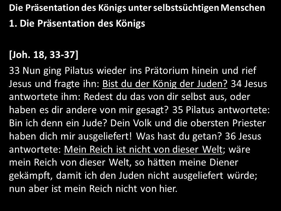 Die Präsentation des Königs unter selbstsüchtigen Menschen 1. Die Präsentation des Königs [Joh. 18, 33-37] 33 Nun ging Pilatus wieder ins Prätorium hi