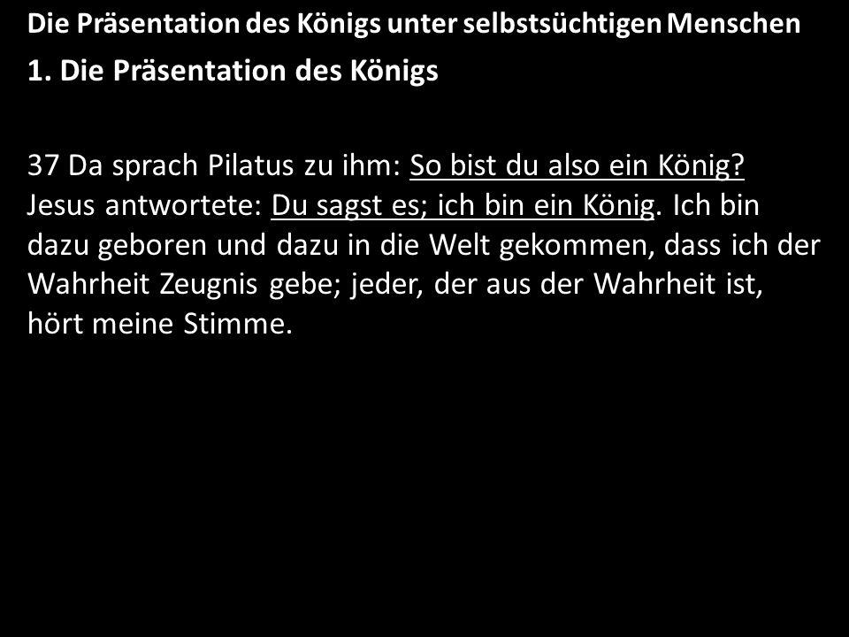 Die Präsentation des Königs unter selbstsüchtigen Menschen 1. Die Präsentation des Königs 37 Da sprach Pilatus zu ihm: So bist du also ein König? Jesu