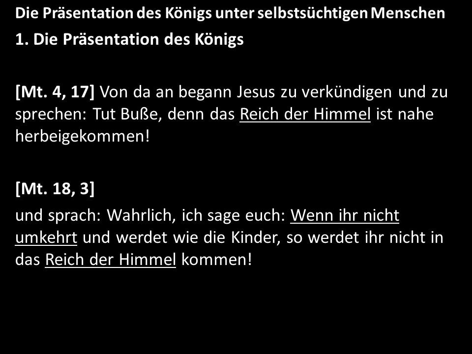 Die Präsentation des Königs unter selbstsüchtigen Menschen 1. Die Präsentation des Königs [Mt. 4, 17] Von da an begann Jesus zu verkündigen und zu spr