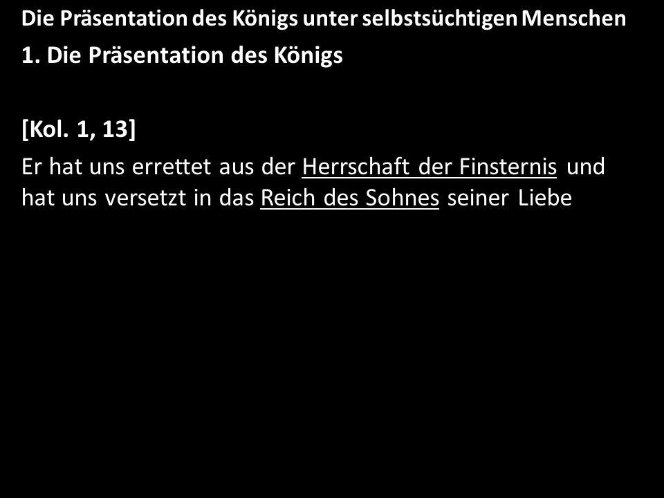 Die Präsentation des Königs unter selbstsüchtigen Menschen 1. Die Präsentation des Königs [Kol. 1, 13] Er hat uns errettet aus der Herrschaft der Fins