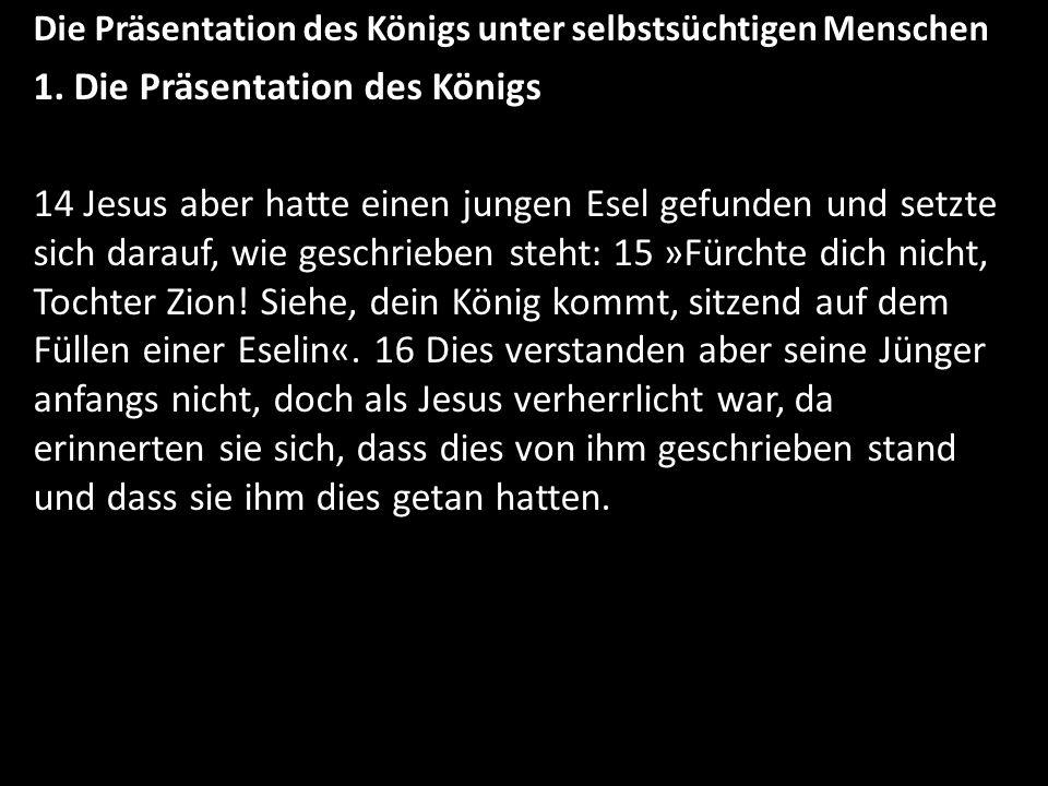 Die Präsentation des Königs unter selbstsüchtigen Menschen 1. Die Präsentation des Königs 14 Jesus aber hatte einen jungen Esel gefunden und setzte si