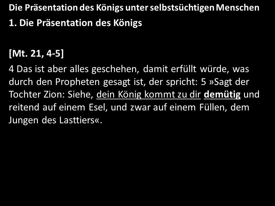 Die Präsentation des Königs unter selbstsüchtigen Menschen 1. Die Präsentation des Königs [Mt. 21, 4-5] 4 Das ist aber alles geschehen, damit erfüllt