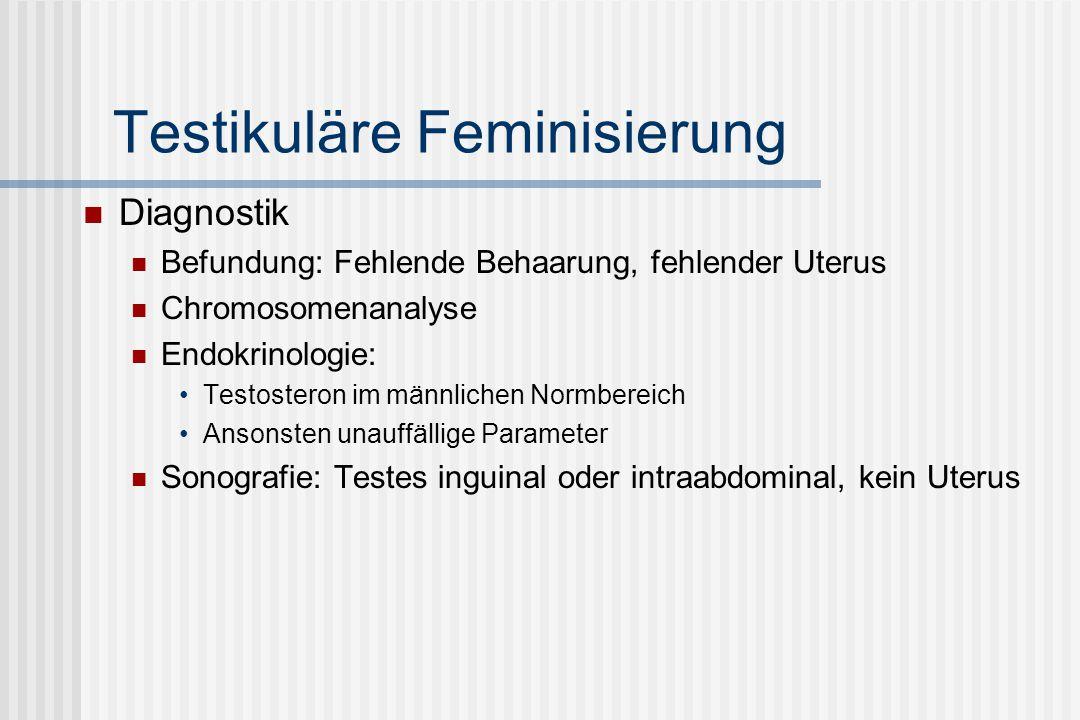 Testikuläre Feminisierung Diagnostik Befundung: Fehlende Behaarung, fehlender Uterus Chromosomenanalyse Endokrinologie: Testosteron im männlichen Normbereich Ansonsten unauffällige Parameter Sonografie: Testes inguinal oder intraabdominal, kein Uterus