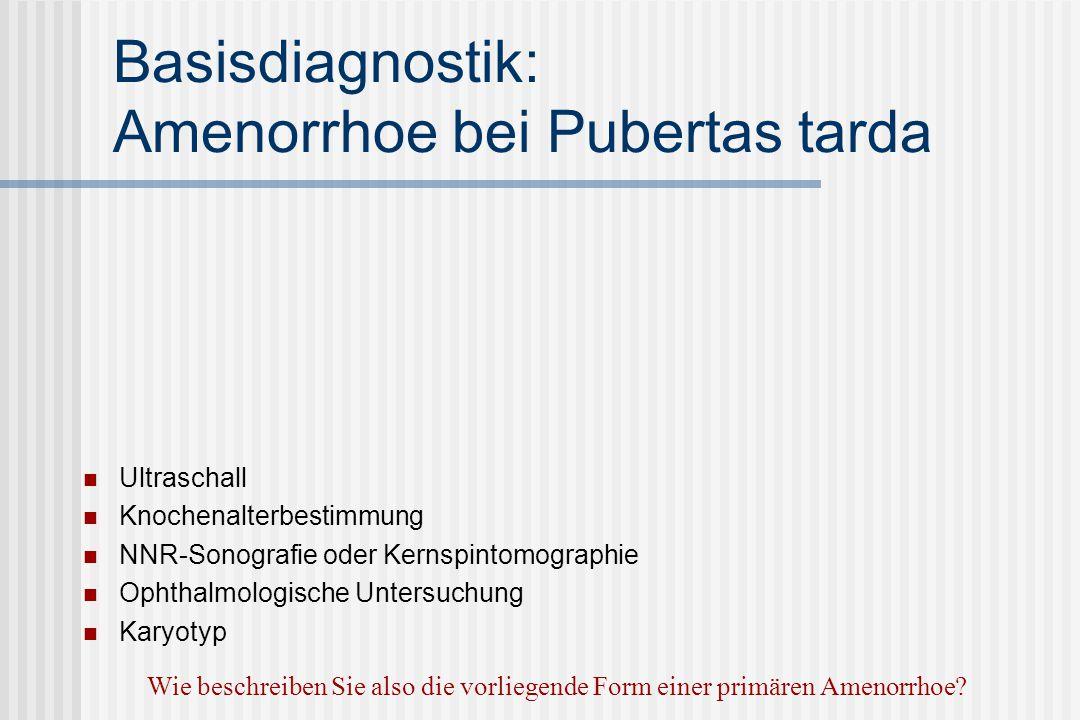 Basisdiagnostik: Amenorrhoe bei Pubertas tarda Ultraschall Knochenalterbestimmung NNR-Sonografie oder Kernspintomographie Ophthalmologische Untersuchung Karyotyp Wie beschreiben Sie also die vorliegende Form einer primären Amenorrhoe?