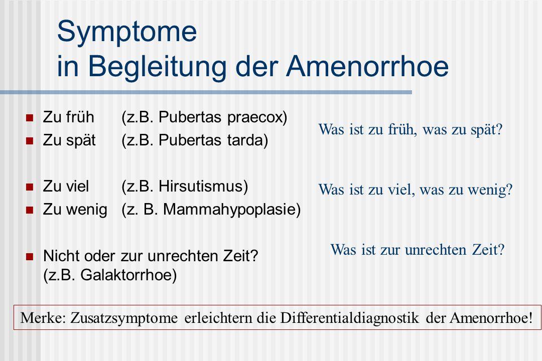 Differentialdiagnose: Amenorrhoe Hypothalamisch-hypophysäre Störungen Hypothalamische und hypophysäre Tumoren, Prolaktinome, psychogene Auslöser Ovarielle Ursachen Corpus-Luteum-Insuffizienz, Follikelpersistenz, Zystenbildung, Hypoöstrogenismus, Hyperandrogenämie Uterine Ursachen Fehlen des Uterus, Fehlen funktionsfähigen Endometriums Vaginale Ursachen Fehlen des Vagina, Abflußhindernis - Hymenalatresie Extragenitale Ursachen Stoffwechselstörungen, NNR-Dysfunktion, Schilddrüse, Diabetes mellitus, Immunerkrankungen, konsumierende Allgemeinerkrankungen Entscheidungskaskade