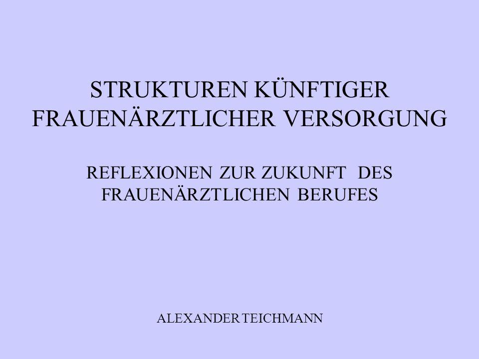 STRUKTUREN KÜNFTIGER FRAUENÄRZTLICHER VERSORGUNG REFLEXIONEN ZUR ZUKUNFT DES FRAUENÄRZTLICHEN BERUFES ALEXANDER TEICHMANN