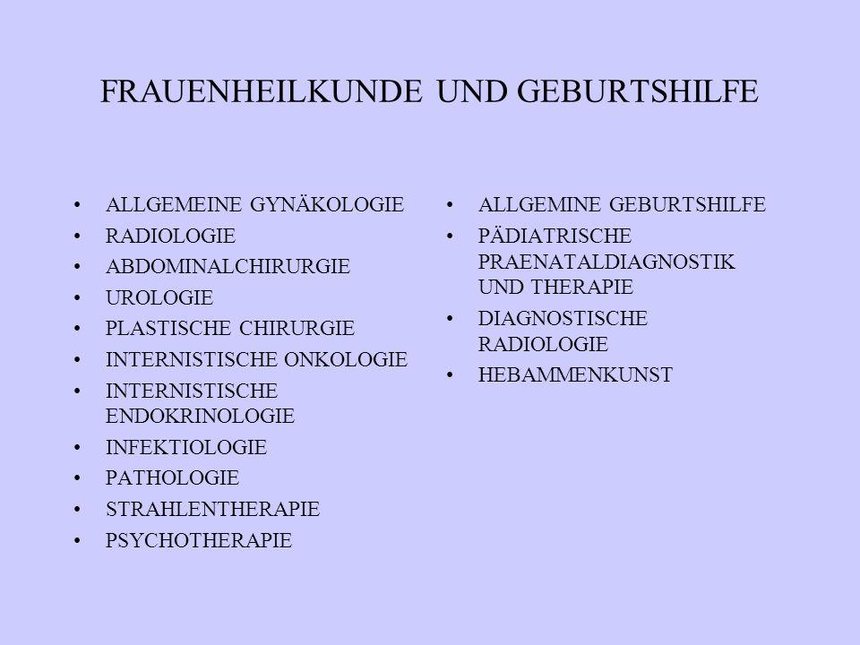 FRAUENHEILKUNDE UND GEBURTSHILFE ALLGEMEINE GYNÄKOLOGIE RADIOLOGIE ABDOMINALCHIRURGIE UROLOGIE PLASTISCHE CHIRURGIE INTERNISTISCHE ONKOLOGIE INTERNISTISCHE ENDOKRINOLOGIE INFEKTIOLOGIE PATHOLOGIE STRAHLENTHERAPIE PSYCHOTHERAPIE ALLGEMINE GEBURTSHILFE PÄDIATRISCHE PRAENATALDIAGNOSTIK UND THERAPIE DIAGNOSTISCHE RADIOLOGIE HEBAMMENKUNST