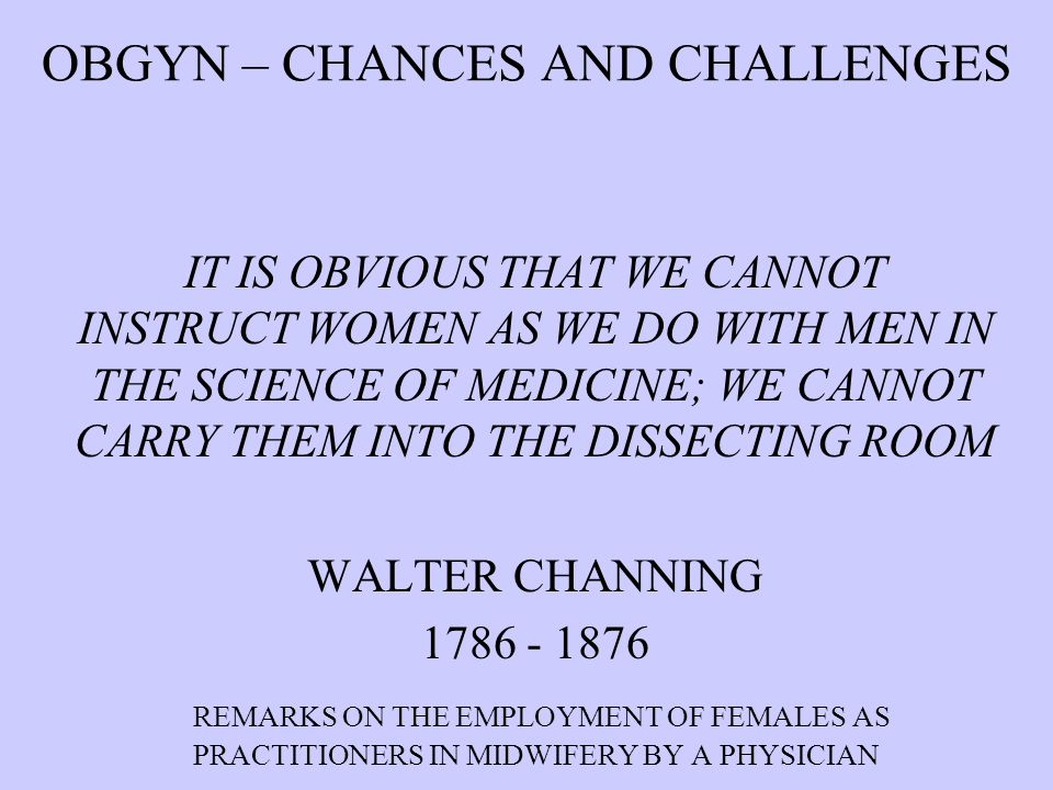 OBGYN – CHANCES AND CHALLENGES IT IS OBVIOUS THAT WE CANNOT INSTRUCT WOMEN AS WE DO WITH MEN IN THE SCIENCE OF MEDICINE; WE CANNOT CARRY THEM INTO THE DISSECTING ROOM WALTER CHANNING 1786 - 1876 REMARKS ON THE EMPLOYMENT OF FEMALES AS PRACTITIONERS IN MIDWIFERY BY A PHYSICIAN