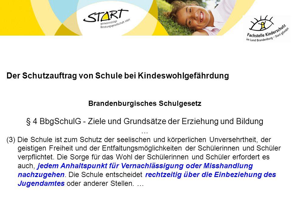 Der Schutzauftrag von Schule bei Kindeswohlgefährdung Brandenburgisches Schulgesetz § 4 BbgSchulG - Ziele und Grundsätze der Erziehung und Bildung … (