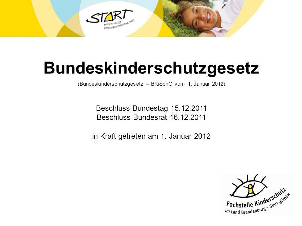 Bundeskinderschutzgesetz (Bundeskinderschutzgesetz – BKiSchG vom 1. Januar 2012) Beschluss Bundestag 15.12.2011 Beschluss Bundesrat 16.12.2011 in Kraf