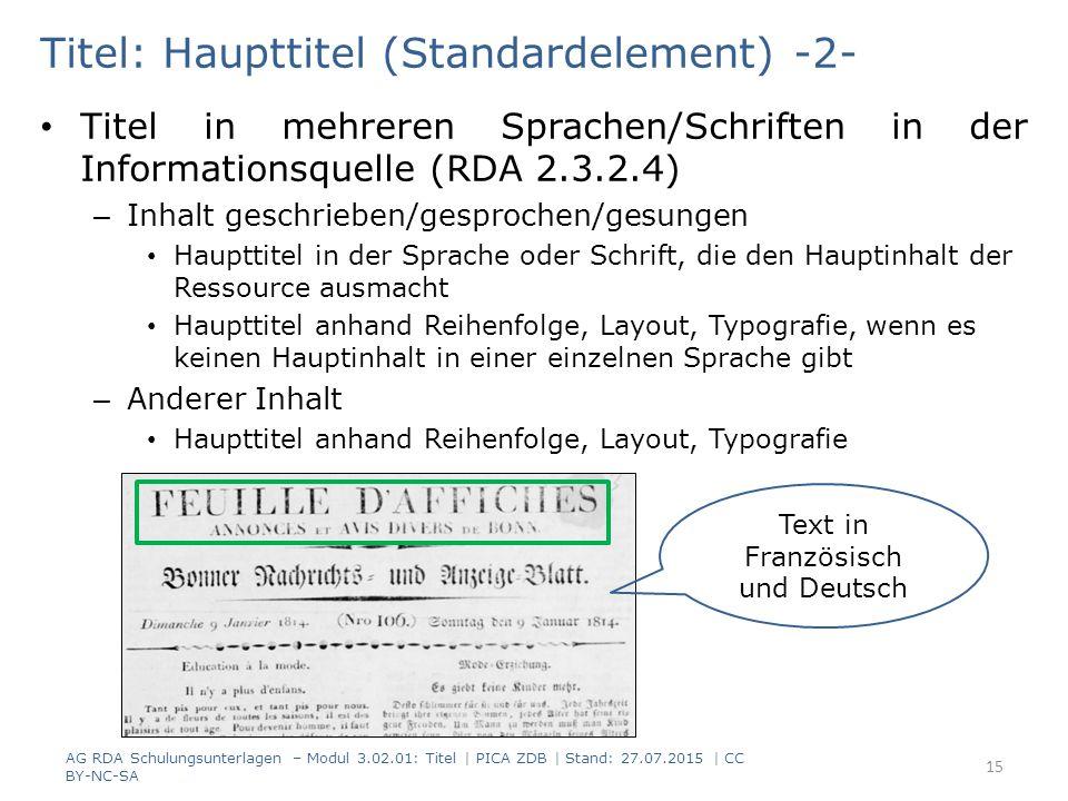 Titel: Haupttitel (Standardelement) -2- Titel in mehreren Sprachen/Schriften in der Informationsquelle (RDA 2.3.2.4) – Inhalt geschrieben/gesprochen/gesungen Haupttitel in der Sprache oder Schrift, die den Hauptinhalt der Ressource ausmacht Haupttitel anhand Reihenfolge, Layout, Typografie, wenn es keinen Hauptinhalt in einer einzelnen Sprache gibt – Anderer Inhalt Haupttitel anhand Reihenfolge, Layout, Typografie AG RDA Schulungsunterlagen – Modul 3.02.01: Titel | PICA ZDB | Stand: 27.07.2015 | CC BY-NC-SA 15 Text in Französisch und Deutsch
