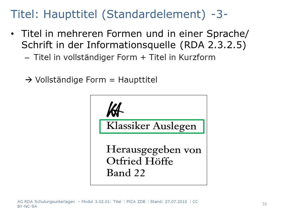 Titel: Haupttitel (Standardelement) -3- Titel in mehreren Formen und in einer Sprache/ Schrift in der Informationsquelle (RDA 2.3.2.5) – Titel in vollständiger Form + Titel in Kurzform  Vollständige Form = Haupttitel AG RDA Schulungsunterlagen – Modul 3.02.01: Titel | PICA ZDB | Stand: 27.07.2015 | CC BY-NC-SA 16