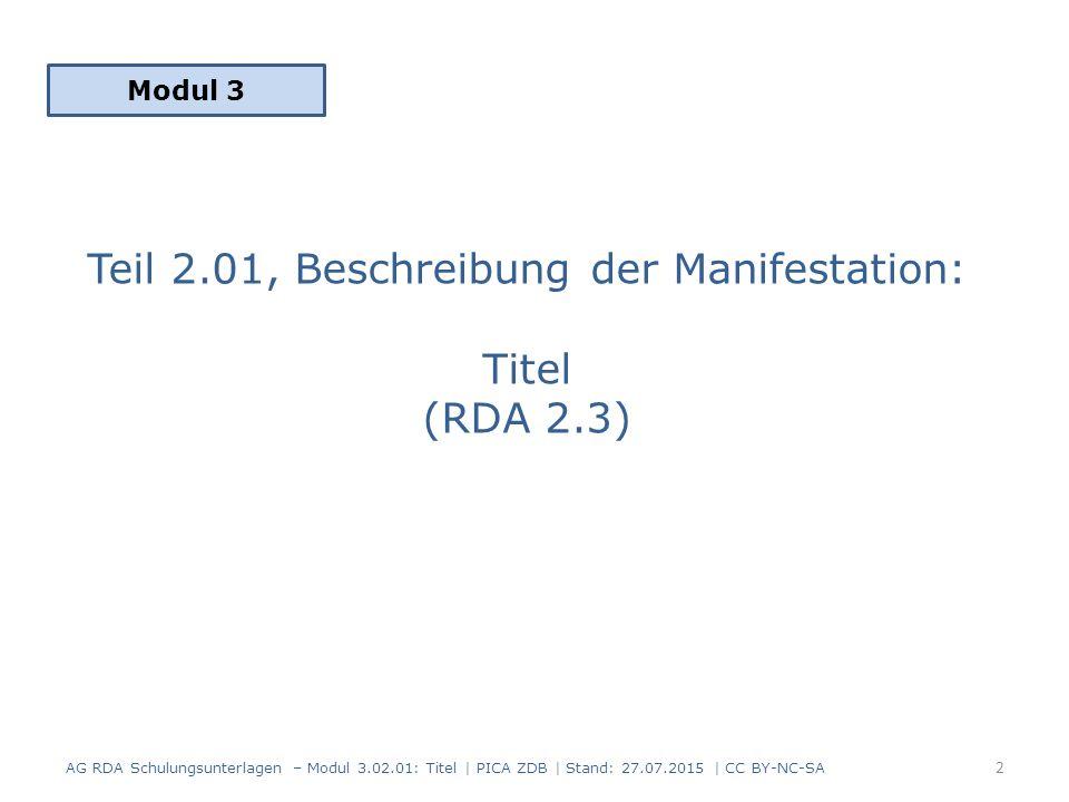 Titel: Inhalt 1.Grundregeln zum Erfassen von Titeln (RDA 2.3.1) 2.Haupttitel (RDA 2.3.2) 3.Paralleltitel (RDA 2.3.3) 4.Titelzusatz (RDA 2.3.4) 5.Paralleler Titelzusatz (RDA 2.3.5) 6.Abweichender Titel (RDA 2.3.6) 7.Anmerkung zum Titel (RDA 2.17.2) 8.Zusammenfassung AG RDA Schulungsunterlagen – Modul 3.02.01: Titel | PICA ZDB | Stand: 27.07.2015 | CC BY-NC-SA 3