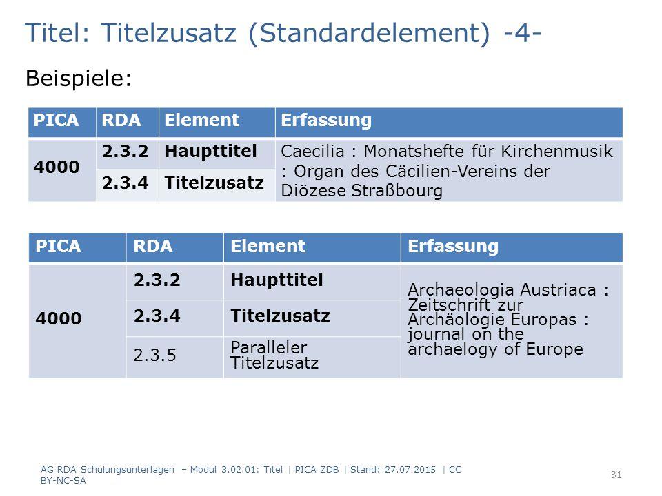 Titel: Titelzusatz (Standardelement) -4- Beispiele: PICARDAElementErfassung 4000 2.3.2Haupttitel Archaeologia Austriaca : Zeitschrift zur Archäologie Europas : journal on the archaelogy of Europe 2.3.4Titelzusatz 2.3.5 Paralleler Titelzusatz AG RDA Schulungsunterlagen – Modul 3.02.01: Titel | PICA ZDB | Stand: 27.07.2015 | CC BY-NC-SA 31 PICARDAElementErfassung 4000 2.3.2Haupttitel Caecilia : Monatshefte für Kirchenmusik : Organ des Cäcilien-Vereins der Diözese Straßbourg 2.3.4Titelzusatz