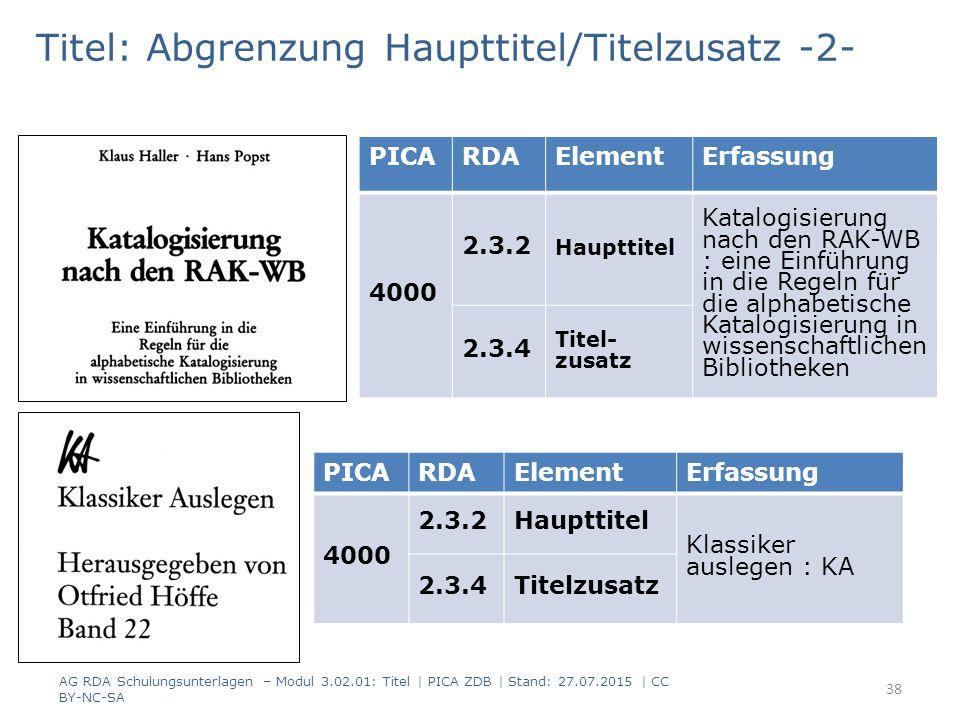 Titel: Abgrenzung Haupttitel/Titelzusatz -2- PICARDAElementErfassung 4000 2.3.2 Haupttitel Katalogisierung nach den RAK-WB : eine Einführung in die Regeln für die alphabetische Katalogisierung in wissenschaftlichen Bibliotheken 2.3.4 Titel- zusatz AG RDA Schulungsunterlagen – Modul 3.02.01: Titel | PICA ZDB | Stand: 27.07.2015 | CC BY-NC-SA 38 PICARDAElementErfassung 4000 2.3.2Haupttitel Klassiker auslegen : KA 2.3.4Titelzusatz