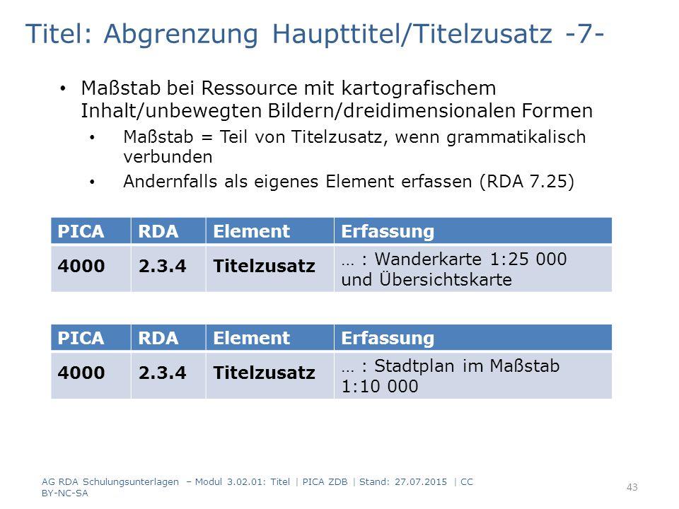 Titel: Abgrenzung Haupttitel/Titelzusatz -7- Maßstab bei Ressource mit kartografischem Inhalt/unbewegten Bildern/dreidimensionalen Formen Maßstab = Teil von Titelzusatz, wenn grammatikalisch verbunden Andernfalls als eigenes Element erfassen (RDA 7.25) AG RDA Schulungsunterlagen – Modul 3.02.01: Titel | PICA ZDB | Stand: 27.07.2015 | CC BY-NC-SA 43 PICARDAElementErfassung 40002.3.4Titelzusatz … : Wanderkarte 1:25 000 und Übersichtskarte PICARDAElementErfassung 40002.3.4Titelzusatz … : Stadtplan im Maßstab 1:10 000