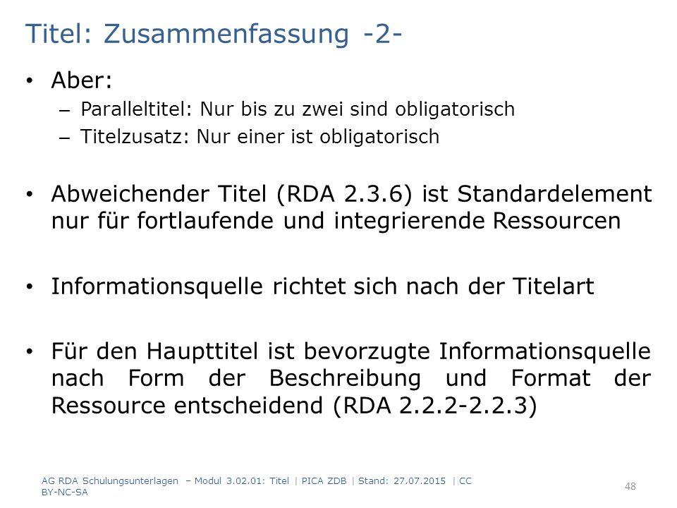 Titel: Zusammenfassung -2- Aber: – Paralleltitel: Nur bis zu zwei sind obligatorisch – Titelzusatz: Nur einer ist obligatorisch Abweichender Titel (RDA 2.3.6) ist Standardelement nur für fortlaufende und integrierende Ressourcen Informationsquelle richtet sich nach der Titelart Für den Haupttitel ist bevorzugte Informationsquelle nach Form der Beschreibung und Format der Ressource entscheidend (RDA 2.2.2-2.2.3) AG RDA Schulungsunterlagen – Modul 3.02.01: Titel | PICA ZDB | Stand: 27.07.2015 | CC BY-NC-SA 48