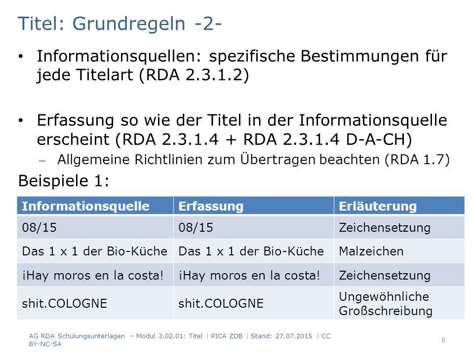Titel: Grundregeln -2- Informationsquellen: spezifische Bestimmungen für jede Titelart (RDA 2.3.1.2) Erfassung so wie der Titel in der Informationsquelle erscheint (RDA 2.3.1.4 + RDA 2.3.1.4 D-A-CH) Allgemeine Richtlinien zum Übertragen beachten (RDA 1.7) Beispiele 1: InformationsquelleErfassungErläuterung 08/15 Zeichensetzung Das 1 x 1 der Bio-Küche Malzeichen ¡Hay moros en la costa.
