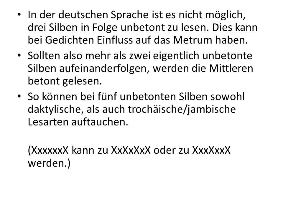 In der deutschen Sprache ist es nicht möglich, drei Silben in Folge unbetont zu lesen. Dies kann bei Gedichten Einfluss auf das Metrum haben. Sollten