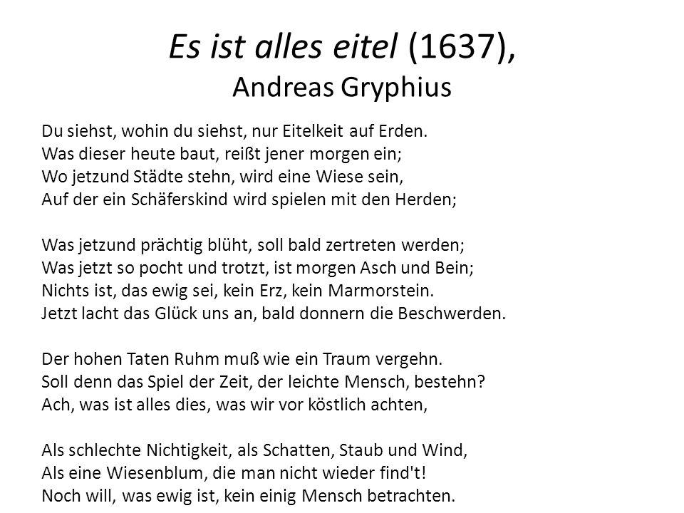 Es ist alles eitel (1637), Andreas Gryphius Du siehst, wohin du siehst, nur Eitelkeit auf Erden. Was dieser heute baut, reißt jener morgen ein; Wo jet