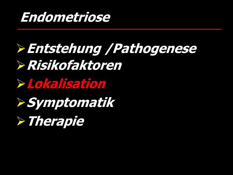  Entstehung /Pathogenese  Risikofaktoren  Lokalisation  Symptomatik  Therapie Endometriose