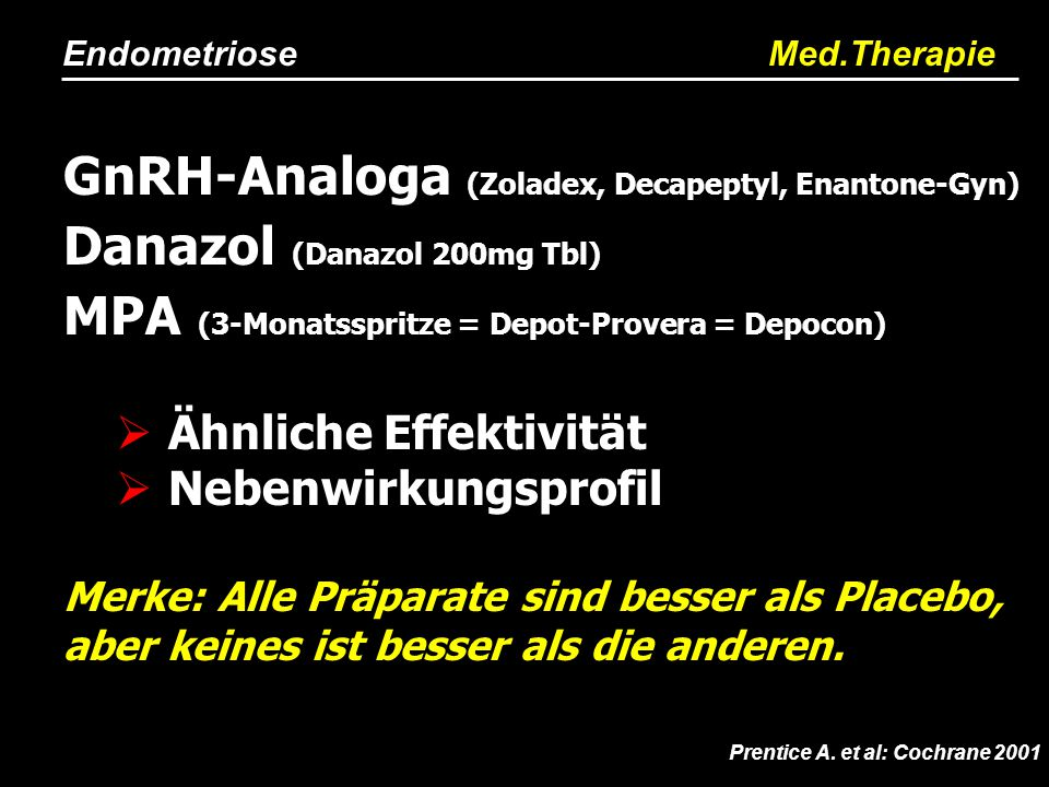 Endometriose Med.Therapie Prentice A. et al: Cochrane 2001 GnRH-Analoga (Zoladex, Decapeptyl, Enantone-Gyn) Danazol (Danazol 200mg Tbl) MPA (3-Monatss