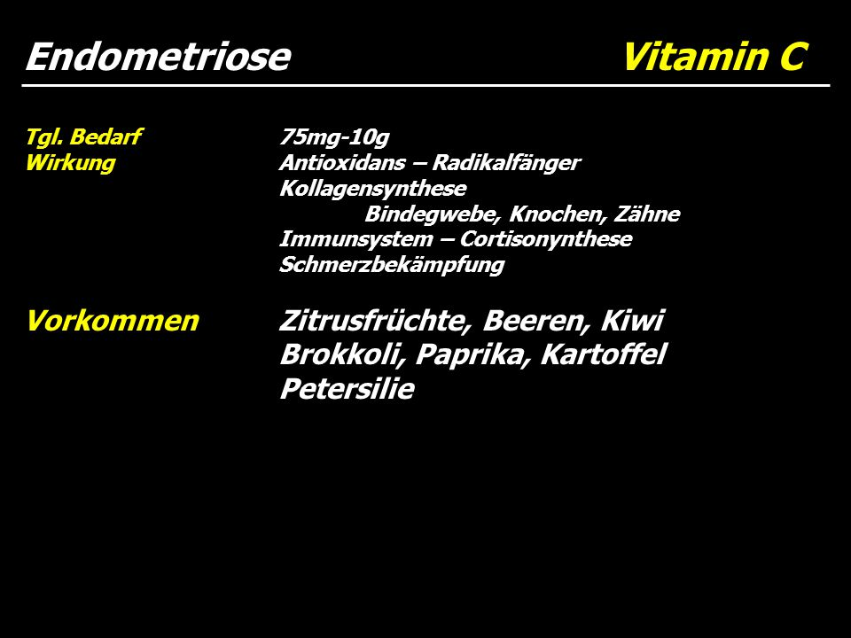 Endometriose Vitamin C Tgl. Bedarf75mg-10g WirkungAntioxidans – Radikalfänger Kollagensynthese Bindegwebe, Knochen, Zähne Immunsystem – Cortisonynthes
