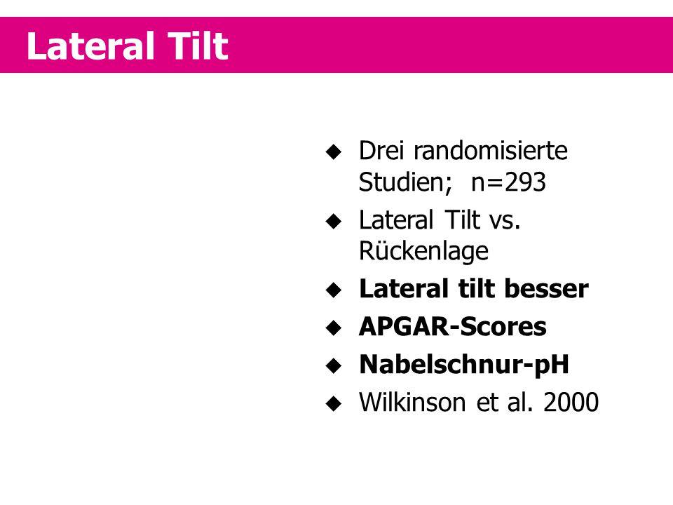 Lateral Tilt  Drei randomisierte Studien; n=293  Lateral Tilt vs. Rückenlage  Lateral tilt besser  APGAR-Scores  Nabelschnur-pH  Wilkinson et al