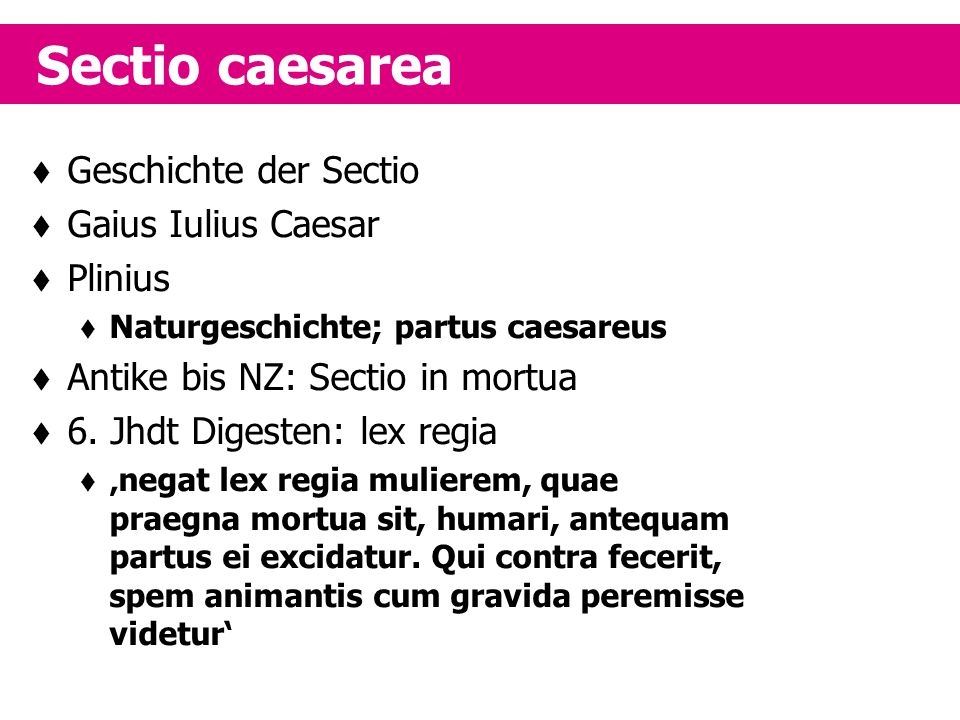  Geschichte der Sectio  Gaius Iulius Caesar  Plinius  Naturgeschichte; partus caesareus  Antike bis NZ: Sectio in mortua  6. Jhdt Digesten: lex