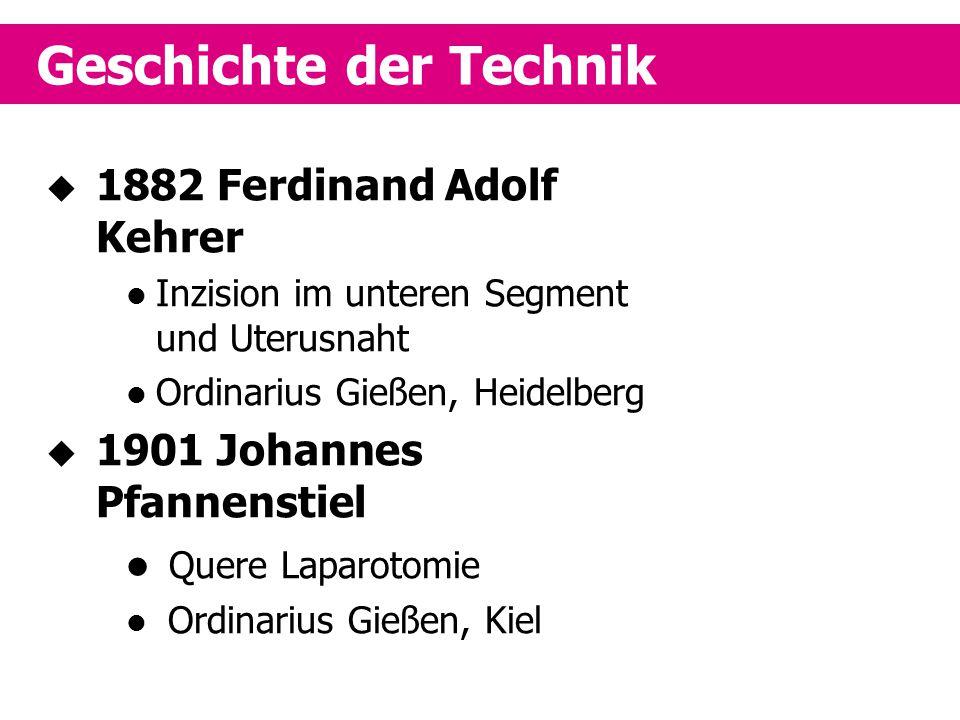 Geschichte der Technik  1882 Ferdinand Adolf Kehrer Inzision im unteren Segment und Uterusnaht Ordinarius Gießen, Heidelberg  1901 Johannes Pfannens