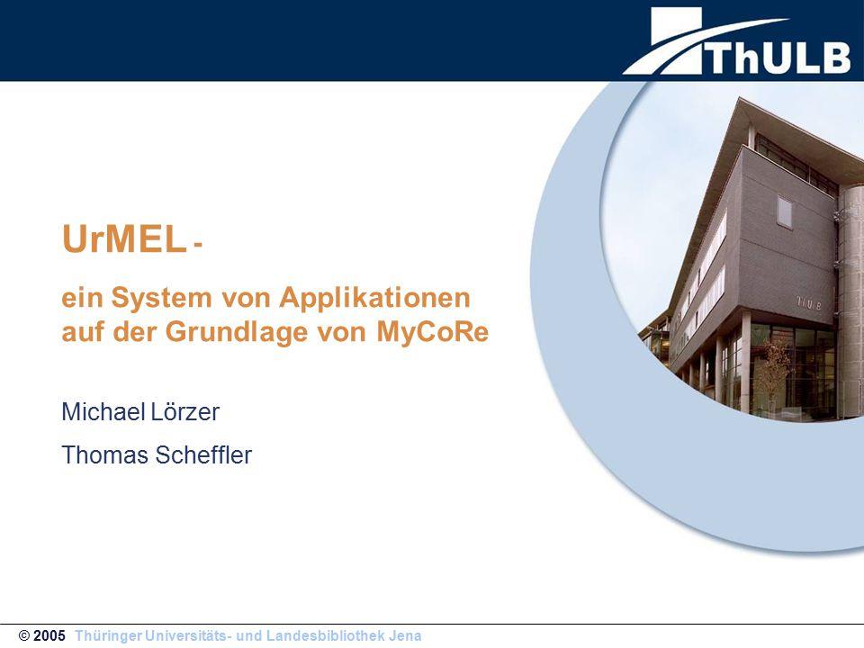 UrMEL - ein System von Applikationen auf der Grundlage von MyCoRe Michael L ö rzer Thomas Scheffler © 2005 Thüringer Universitäts- und Landesbibliothek Jena