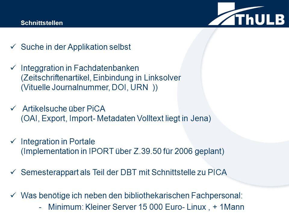 Schnittstellen Suche in der Applikation selbst Integgration in Fachdatenbanken (Zeitschriftenartikel, Einbindung in Linksolver (Vituelle Journalnummer, DOI, URN )) Artikelsuche über PiCA (OAI, Export, Import- Metadaten Volltext liegt in Jena) Integration in Portale (Implementation in IPORT über Z.39.50 für 2006 geplant) Semesterappart als Teil der DBT mit Schnittstelle zu PICA Was benötige ich neben den bibliothekarischen Fachpersonal: - Minimum: Kleiner Server 15 000 Euro- Linux, + 1Mann