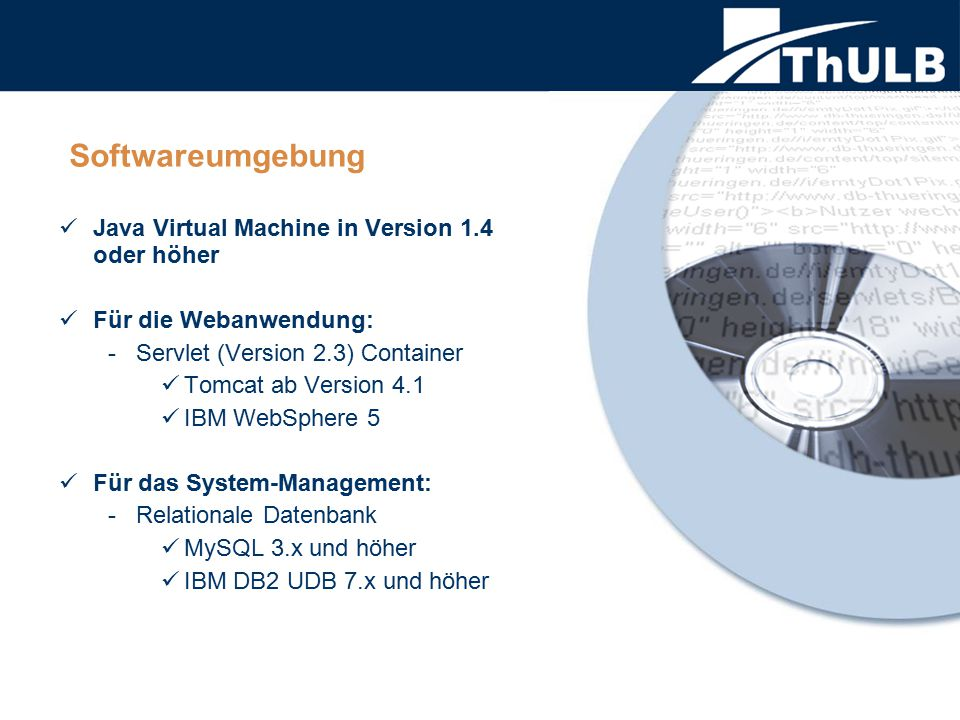 Softwareumgebung Java Virtual Machine in Version 1.4 oder höher Für die Webanwendung: - Servlet (Version 2.3) Container Tomcat ab Version 4.1 IBM WebSphere 5 Für das System-Management: - Relationale Datenbank MySQL 3.x und höher IBM DB2 UDB 7.x und höher