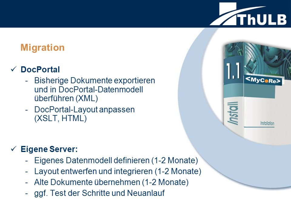 Migration DocPortal -Bisherige Dokumente exportieren und in DocPortal-Datenmodell überführen (XML) -DocPortal-Layout anpassen (XSLT, HTML) Eigene Server: -Eigenes Datenmodell definieren (1-2 Monate) -Layout entwerfen und integrieren (1-2 Monate) -Alte Dokumente übernehmen (1-2 Monate) -ggf.