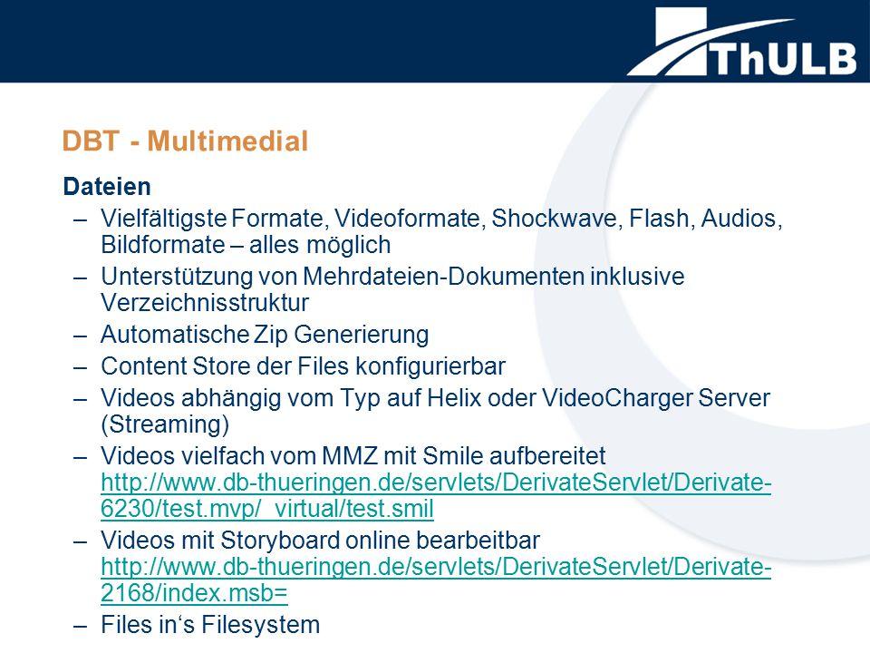 DBT - Multimedial Dateien –Vielfältigste Formate, Videoformate, Shockwave, Flash, Audios, Bildformate – alles möglich –Unterstützung von Mehrdateien-Dokumenten inklusive Verzeichnisstruktur –Automatische Zip Generierung –Content Store der Files konfigurierbar –Videos abhängig vom Typ auf Helix oder VideoCharger Server (Streaming) –Videos vielfach vom MMZ mit Smile aufbereitet http://www.db-thueringen.de/servlets/DerivateServlet/Derivate- 6230/test.mvp/_virtual/test.smil http://www.db-thueringen.de/servlets/DerivateServlet/Derivate- 6230/test.mvp/_virtual/test.smil –Videos mit Storyboard online bearbeitbar http://www.db-thueringen.de/servlets/DerivateServlet/Derivate- 2168/index.msb= http://www.db-thueringen.de/servlets/DerivateServlet/Derivate- 2168/index.msb= –Files in's Filesystem
