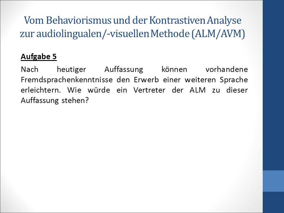 Vom Behaviorismus und der Kontrastiven Analyse zur audiolingualen/-visuellen Methode (ALM/AVM) Aufgabe 5 Nach heutiger Auffassung können vorhandene Fr