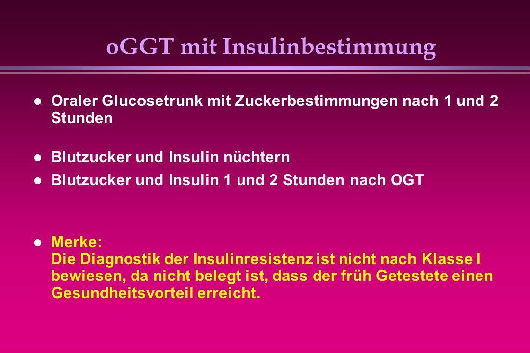 oGGT mit Insulinbestimmung Oraler Glucosetrunk mit Zuckerbestimmungen nach 1 und 2 Stunden Blutzucker und Insulin nüchtern Blutzucker und Insulin 1 un