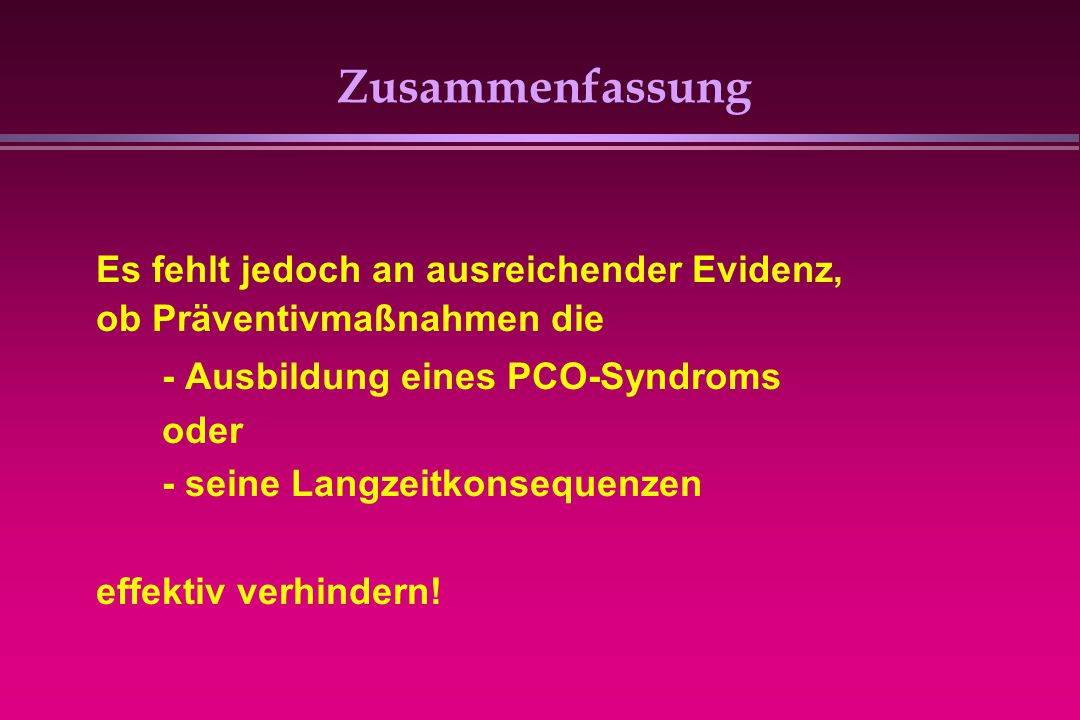 Zusammenfassung Es fehlt jedoch an ausreichender Evidenz, ob Präventivmaßnahmen die - Ausbildung eines PCO-Syndroms oder - seine Langzeitkonsequenzen