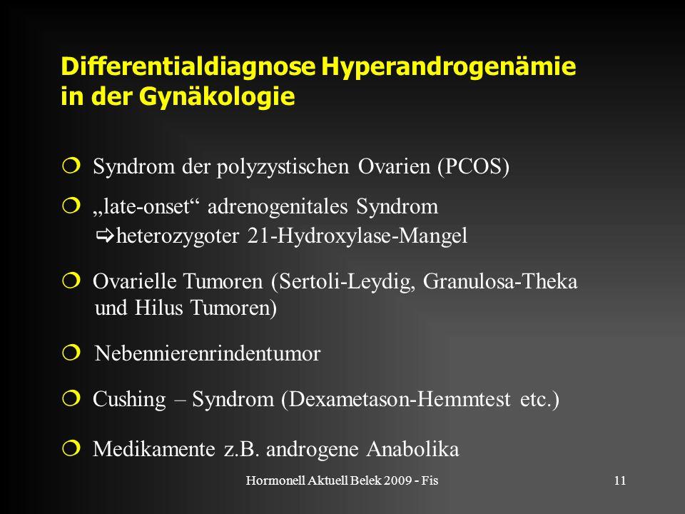 "Hormonell Aktuell Belek 2009 - Fis11 Differentialdiagnose Hyperandrogenämie in der Gynäkologie  Syndrom der polyzystischen Ovarien (PCOS)  ""late-onset adrenogenitales Syndrom  heterozygoter 21-Hydroxylase-Mangel  Ovarielle Tumoren (Sertoli-Leydig, Granulosa-Theka und Hilus Tumoren)  Nebennierenrindentumor  Cushing – Syndrom (Dexametason-Hemmtest etc.)  Medikamente z.B."
