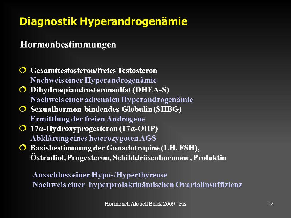 Hormonell Aktuell Belek 2009 - Fis 12 Diagnostik Hyperandrogenämie Hormonbestimmungen  Gesamttestosteron/freies Testosteron Nachweis einer Hyperandrogenämie  Dihydroepiandrosteronsulfat (DHEA-S) Nachweis einer adrenalen Hyperandrogenämie  Sexualhormon-bindendes-Globulin (SHBG) Ermittlung der freien Androgene  17α-Hydroxyprogesteron (17α-OHP) Abklärung eines heterozygoten AGS  Basisbestimmung der Gonadotropine (LH, FSH), Östradiol, Progesteron, Schilddrüsenhormone, Prolaktin Ausschluss einer Hypo-/Hyperthyreose Nachweis einer hyperprolaktinämischen Ovarialinsuffizienz