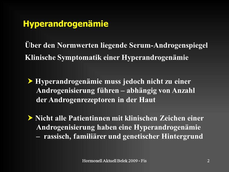 Hormonell Aktuell Belek 2009 - Fis2 Hyperandrogenämie Über den Normwerten liegende Serum-Androgenspiegel Klinische Symptomatik einer Hyperandrogenämie  Hyperandrogenämie muss jedoch nicht zu einer Androgenisierung führen – abhängig von Anzahl der Androgenrezeptoren in der Haut  Nicht alle Patientinnen mit klinischen Zeichen einer Androgenisierung haben eine Hyperandrogenämie – rassisch, familiärer und genetischer Hintergrund