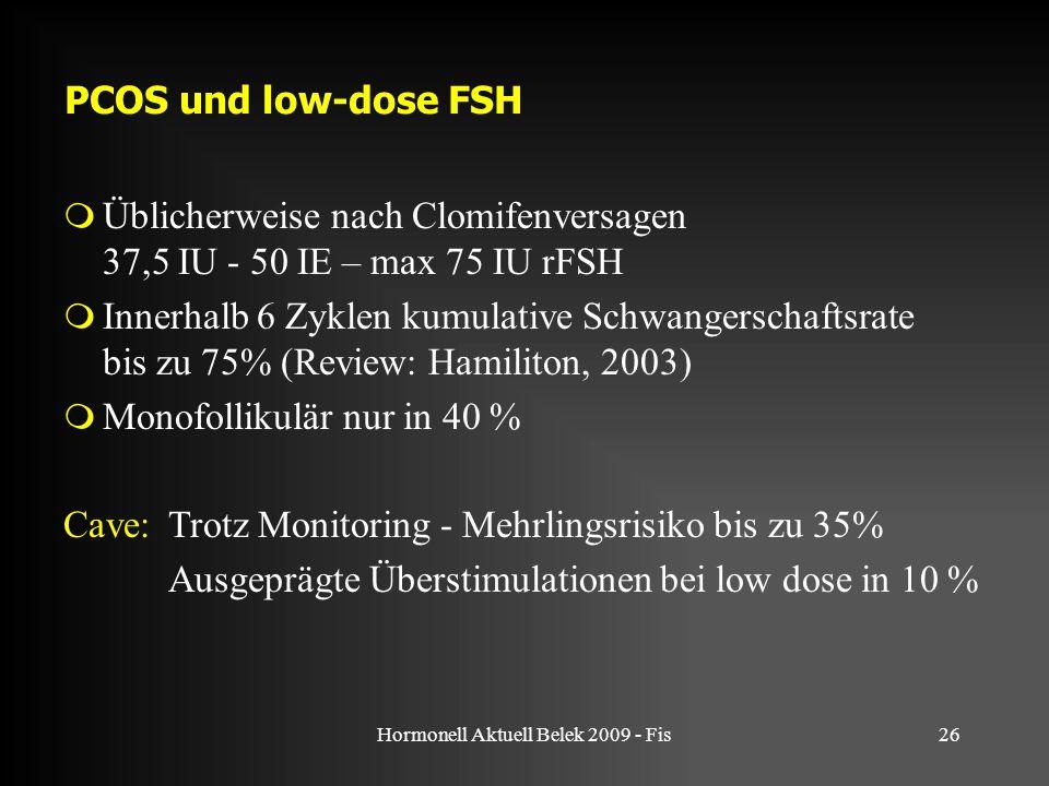 Hormonell Aktuell Belek 2009 - Fis26 PCOS und low-dose FSH  Üblicherweise nach Clomifenversagen 37,5 IU - 50 IE – max 75 IU rFSH  Innerhalb 6 Zyklen kumulative Schwangerschaftsrate bis zu 75% (Review: Hamiliton, 2003)  Monofollikulär nur in 40 % Cave: Trotz Monitoring - Mehrlingsrisiko bis zu 35% Ausgeprägte Überstimulationen bei low dose in 10 %