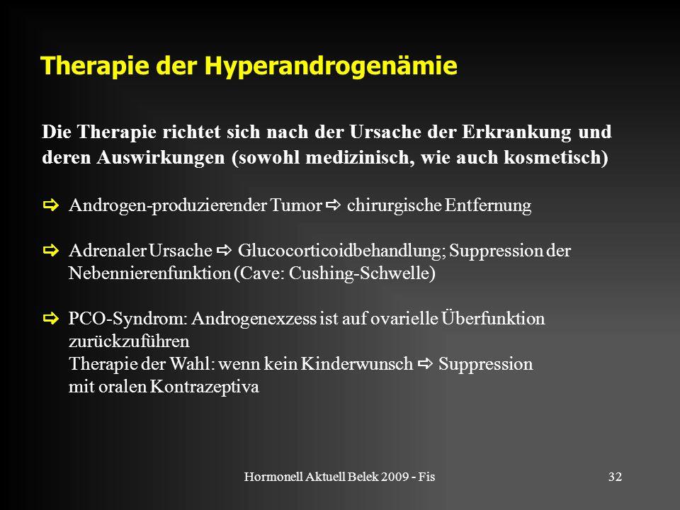 Hormonell Aktuell Belek 2009 - Fis32 Therapie der Hyperandrogenämie Die Therapie richtet sich nach der Ursache der Erkrankung und deren Auswirkungen (sowohl medizinisch, wie auch kosmetisch)  Androgen-produzierender Tumor  chirurgische Entfernung  Adrenaler Ursache  Glucocorticoidbehandlung; Suppression der Nebennierenfunktion (Cave: Cushing-Schwelle)  PCO-Syndrom: Androgenexzess ist auf ovarielle Überfunktion zurückzuführen Therapie der Wahl: wenn kein Kinderwunsch  Suppression mit oralen Kontrazeptiva